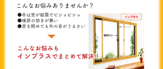 こんなお悩みありませんか?冬は窓が結露でビショビショ。暖房の効きが悪い。窓を閉めても外の音がうるさい。などこんなお悩みもインプラスでまとめて解決!