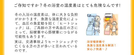 ご存知ですか?冬の浴室の温度差はとても危険なんです!冬の入浴の温度差は、体に大きな負担がかかります。急激な温度変化によって、血圧の急変動を招く「ヒートショック」は、ご高齢の方や高血圧の方にとって、脳梗塞や心筋梗塞につながる可能性もあります。実は、交通事故よりヒートショックで亡くなる方の方が多いと言われているのです。浴室暖房機で急激な温度差を解消!安心♪快適〜♪