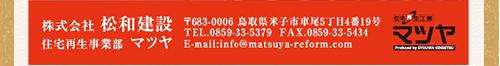 株式会社松和建設 住宅再生事業部マツヤ 〒683-0006 鳥取県米子市車尾5丁目4番19号 TEL:0859-33-5379 FAX:0859-33-5434 E-mail:info@matsuya-reform.com