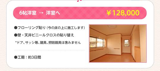 6帖洋室→洋室へ ¥128,000 フローリング貼り(今の床の上に施工します)/ 壁・天井ビニールクロスの貼り替え(ドア、サッシ等、建具、照明器具は含みません)/ 工期:約3日間