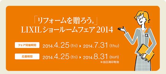 「リフォームを贈ろう。」LIXILショールームフェア2014 【フェア期間】2014.4.25(fri)→2014.7.31(thu)【応募期間】2014.4.25(fri)→20147.8.31(sun)※当日消印有効