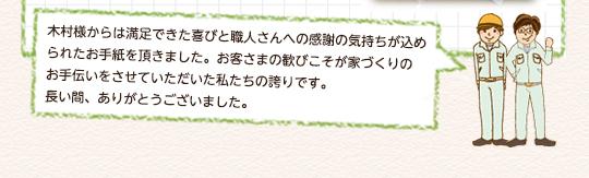 木村様からは満足できた喜びと職人さんへの感謝の気持ちが込められたお手紙を頂きました。お客さまの歓びこそが家づくりの お手伝いをさせていただいた私たちの誇りです。 長い間、ありがとうございました。