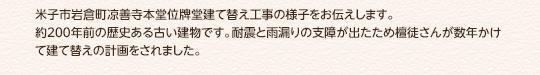 米子市岩倉町涼善寺本堂位碑堂建て替え工事の様子をお伝えします。約200年前の歴史ある古い建物です。耐震と雨漏りの支障が出たため檀徒さんが数年かけて建て替えの計画をされました。