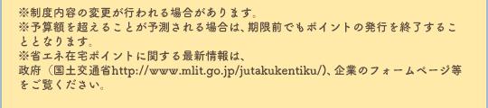 ※制度内容の変更が行われる場合があります。※予算額を超えることが予測される場合は、期限前でもポイントの発行を終了することとなります。※省エネ在宅ポイントに関する最新情報は、政府(国土交通省http://www.mlit.go.jp/jutakukentiku/)、企業のフォームページ等をご覧ください。
