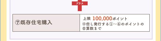 上記プラス、⑦既存住宅購入:上限100000ポイント ※但し発行する①〜⑥のポイントの合算数まで