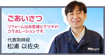 ごあいさつ リフォームはお客様とマツヤのコラボレーションです。代表取締役 松浦 以佐央