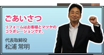 ごあいさつ リフォームはお客様とマツヤのコラボレーションです。代表取締役 松浦 常明