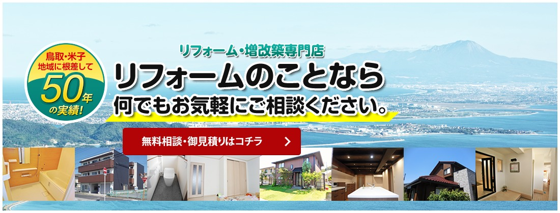 鳥取・米子の地域に根差して50年の実績!一級建築士事務所によるリフォーム・増改築専門店 リフォームのことなら何でもお気軽にご相談ください。